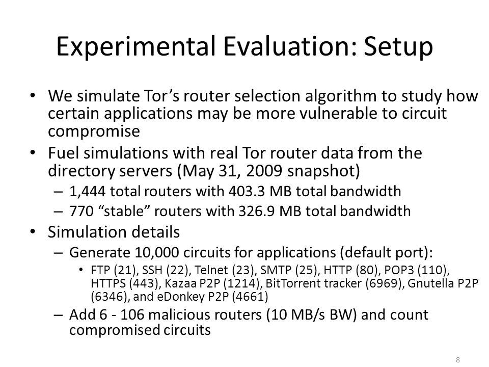 Experimental Evaluation: Results 9 SMTP (outgoing E-mail) and peer-to-peer file sharing applications are more vulnerable to circuit compromise 6 routers (with 60 MB) make up 12% of the total bandwidth The number of circuits compromised increases as more malicious routers are injected into the network Fraction of circuits that are compromised for each application's default exit port