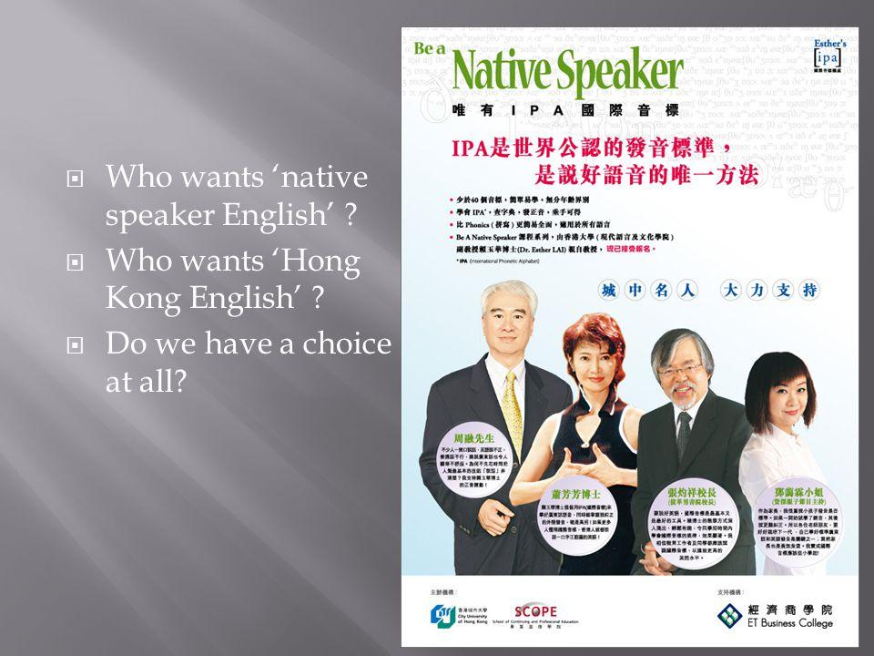  Who wants 'native speaker English' . Who wants 'Hong Kong English' .