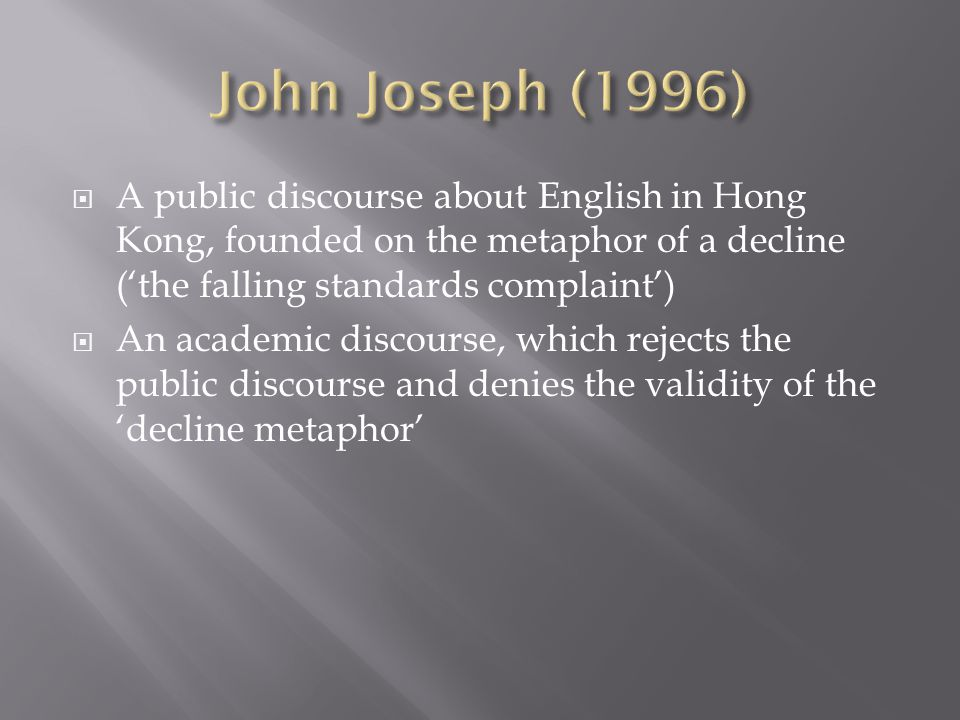  A public discourse about English in Hong Kong, founded on the metaphor of a decline ('the falling standards complaint')  An academic discourse, which rejects the public discourse and denies the validity of the 'decline metaphor'