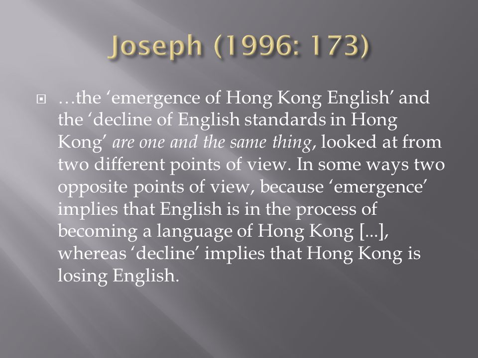  …the 'emergence of Hong Kong English' and the 'decline of English standards in Hong Kong' are one and the same thing, looked at from two different p