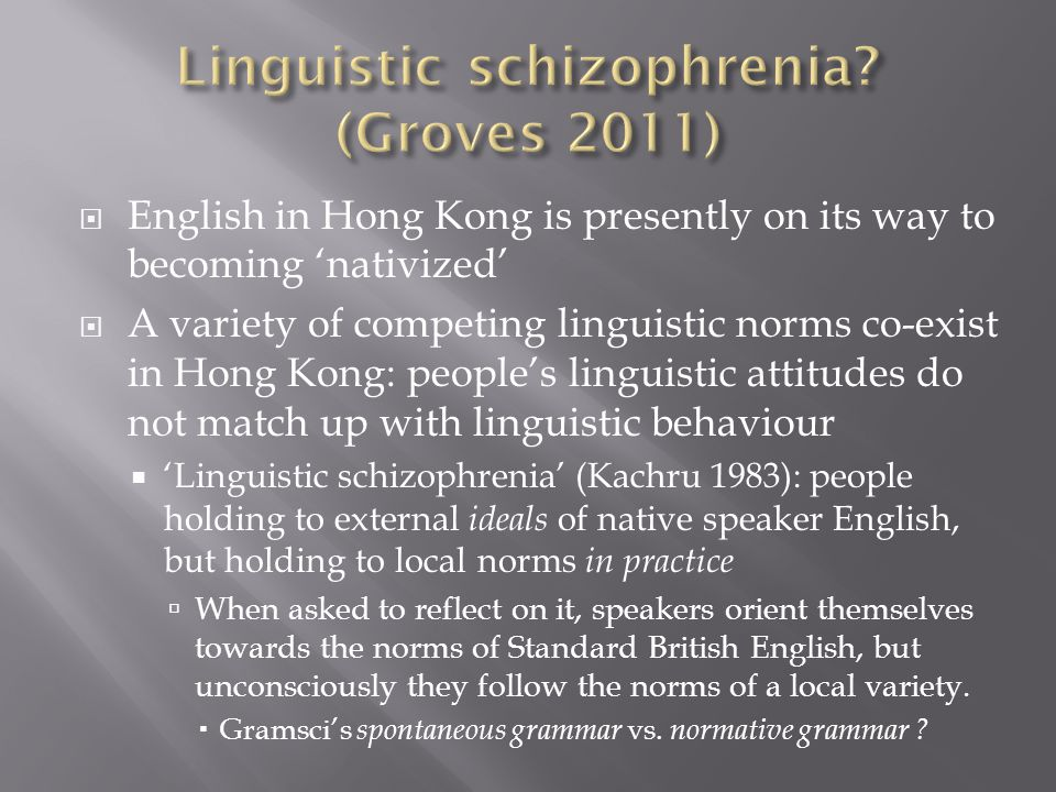  English in Hong Kong is presently on its way to becoming 'nativized'  A variety of competing linguistic norms co-exist in Hong Kong: people's linguistic attitudes do not match up with linguistic behaviour  'Linguistic schizophrenia' (Kachru 1983): people holding to external ideals of native speaker English, but holding to local norms in practice  When asked to reflect on it, speakers orient themselves towards the norms of Standard British English, but unconsciously they follow the norms of a local variety.