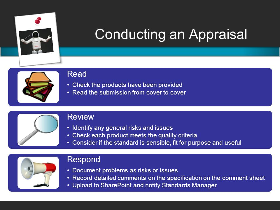 Conducting an Appraisal Read Check the products have been provided Read the submission from cover to cover Review Identify any general risks and issues Check each product meets the quality criteria Consider if the standard is sensible, fit for purpose and useful Respond Document problems as risks or issues Record detailed comments on the specification on the comment sheet Upload to SharePoint and notify Standards Manager