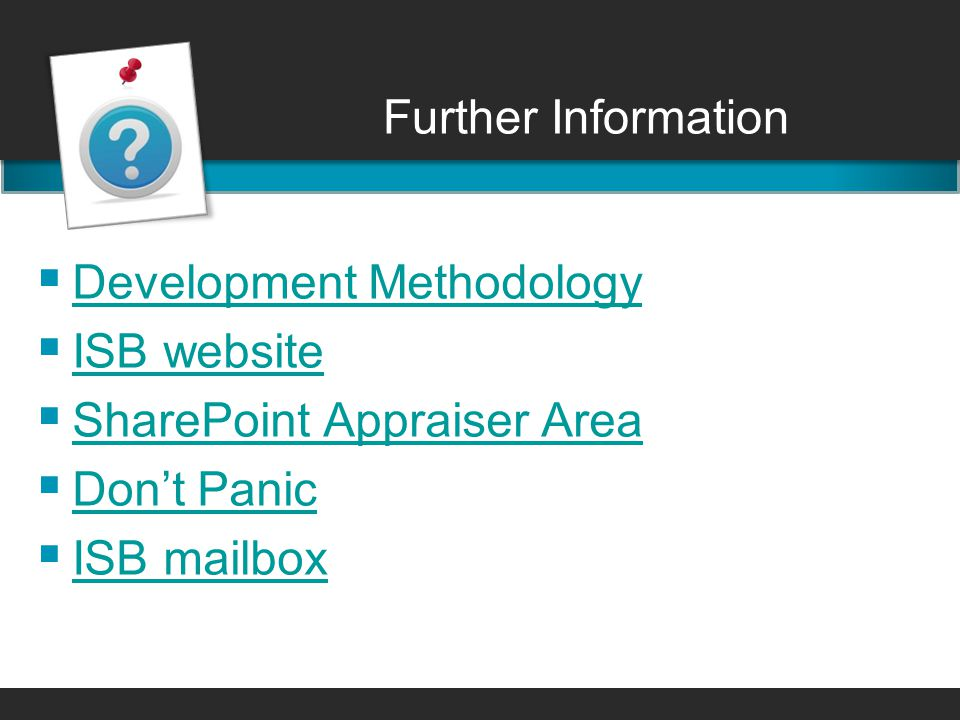 Further Information  Development Methodology Development Methodology  ISB website ISB website  SharePoint Appraiser Area SharePoint Appraiser Area  Don't Panic Don't Panic  ISB mailbox ISB mailbox