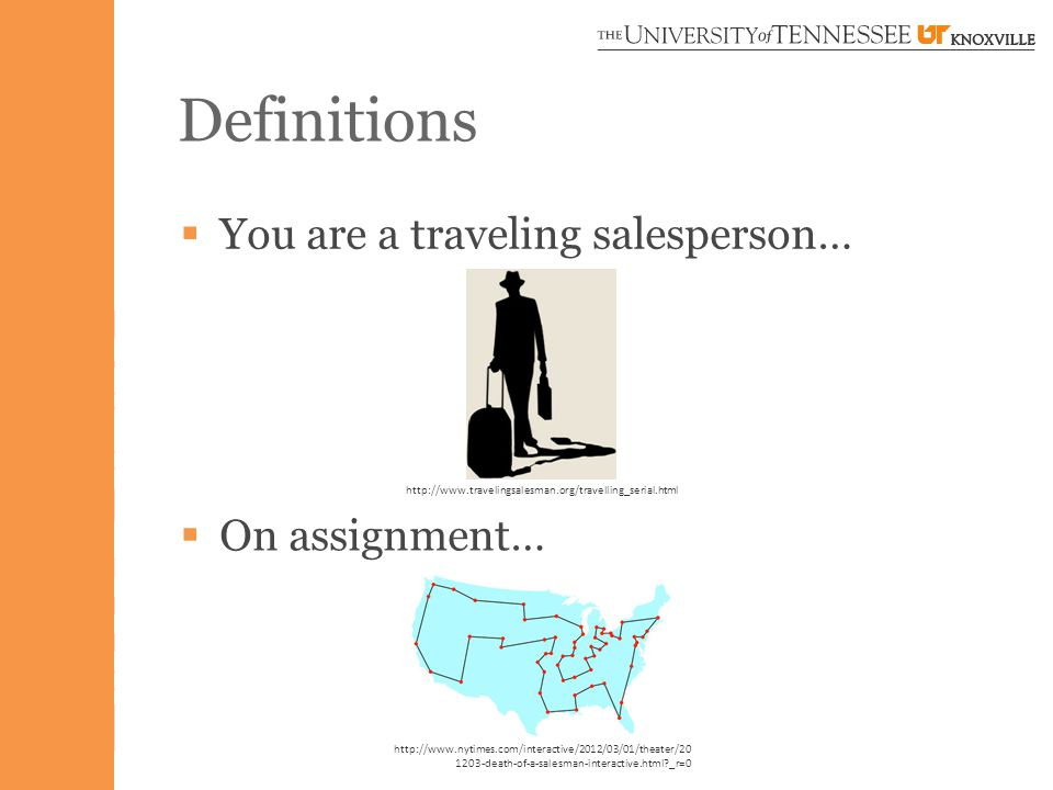 Definitions  You are a traveling salesperson… http://www.travelingsalesman.org/travelling_serial.html  On assignment… http://www.nytimes.com/interactive/2012/03/01/theater/20 1203-death-of-a-salesman-interactive.html _r=0