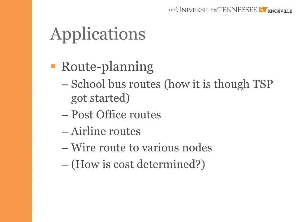 Applications  Route-planning – School bus routes (how it is though TSP got started) – Post Office routes – Airline routes – Wire route to various nodes – (How is cost determined )