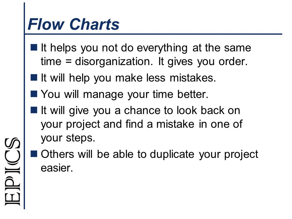 Flow Charts It helps you not do everything at the same time = disorganization. It gives you order. It will help you make less mistakes. You will manag