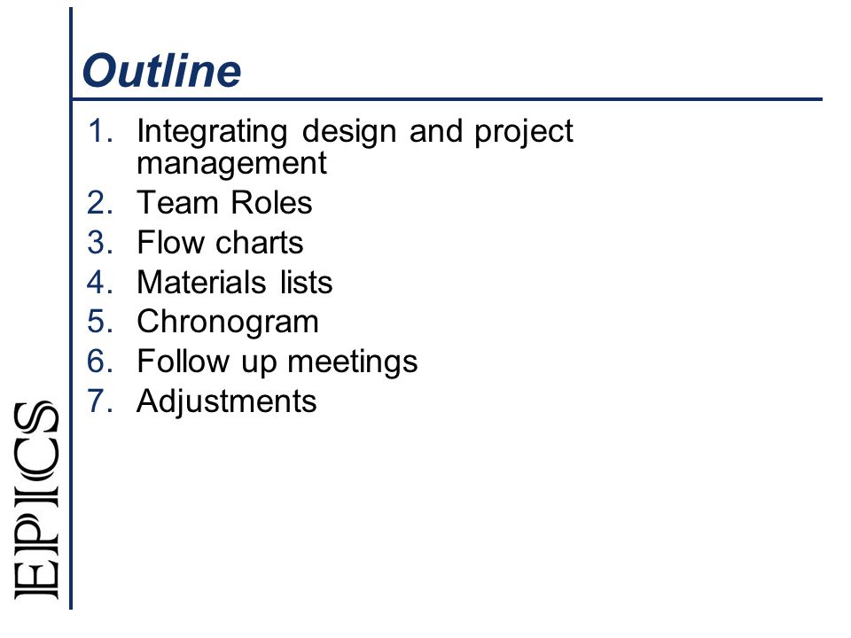 Outline 1.Integrating design and project management 2.Team Roles 3.Flow charts 4.Materials lists 5.Chronogram 6.Follow up meetings 7.Adjustments