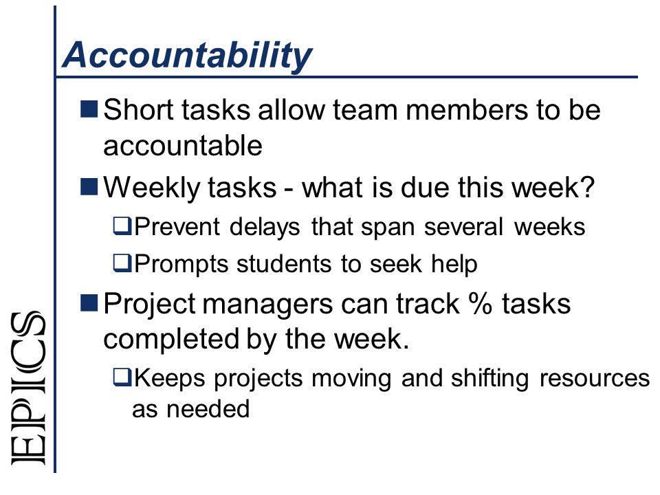Accountability Short tasks allow team members to be accountable Weekly tasks - what is due this week?  Prevent delays that span several weeks  Promp