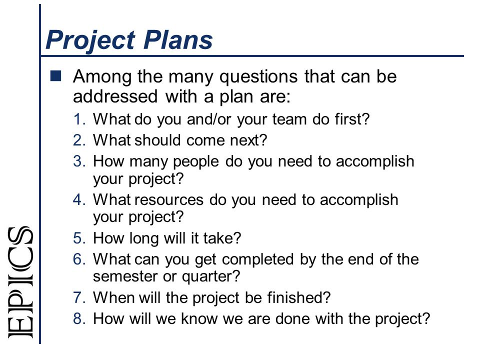 Project Plans Among the many questions that can be addressed with a plan are: 1.What do you and/or your team do first? 2.What should come next? 3.How