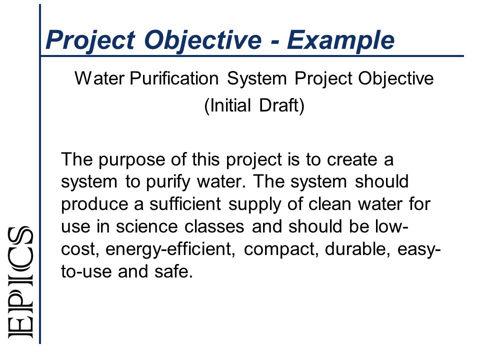 Project Objective - Example Water Purification System Project Objective (Initial Draft) The purpose of this project is to create a system to purify water.
