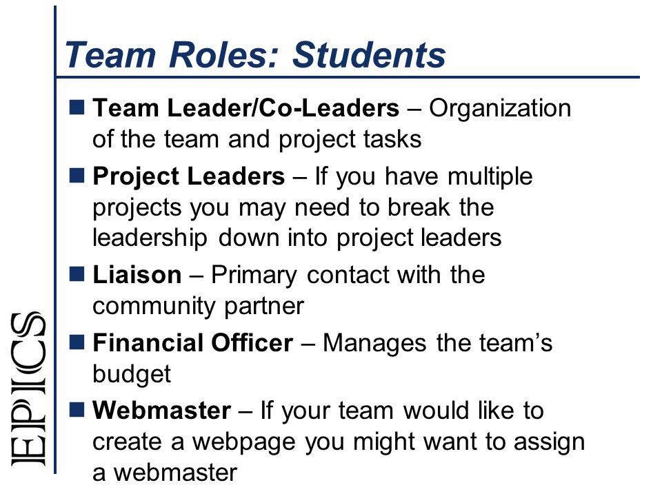 Team Roles: Students Team Leader/Co-Leaders – Organization of the team and project tasks Project Leaders – If you have multiple projects you may need to break the leadership down into project leaders Liaison – Primary contact with the community partner Financial Officer – Manages the team's budget Webmaster – If your team would like to create a webpage you might want to assign a webmaster
