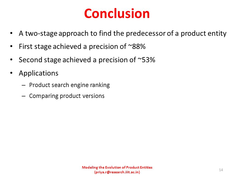 Conclusion A two-stage approach to find the predecessor of a product entity First stage achieved a precision of ~88% Second stage achieved a precision of ~53% Applications – Product search engine ranking – Comparing product versions Modeling the Evolution of Product Entities (priya.r@research.iiit.ac.in) 14