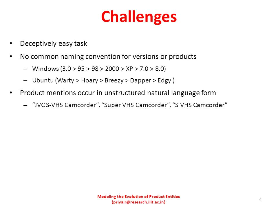 Deceptively easy task No common naming convention for versions or products – Windows (3.0 > 95 > 98 > 2000 > XP > 7.0 > 8.0) – Ubuntu (Warty > Hoary > Breezy > Dapper > Edgy ) Product mentions occur in unstructured natural language form – JVC S-VHS Camcorder , Super VHS Camcorder , S VHS Camcorder Challenges Modeling the Evolution of Product Entities (priya.r@research.iiit.ac.in) 4