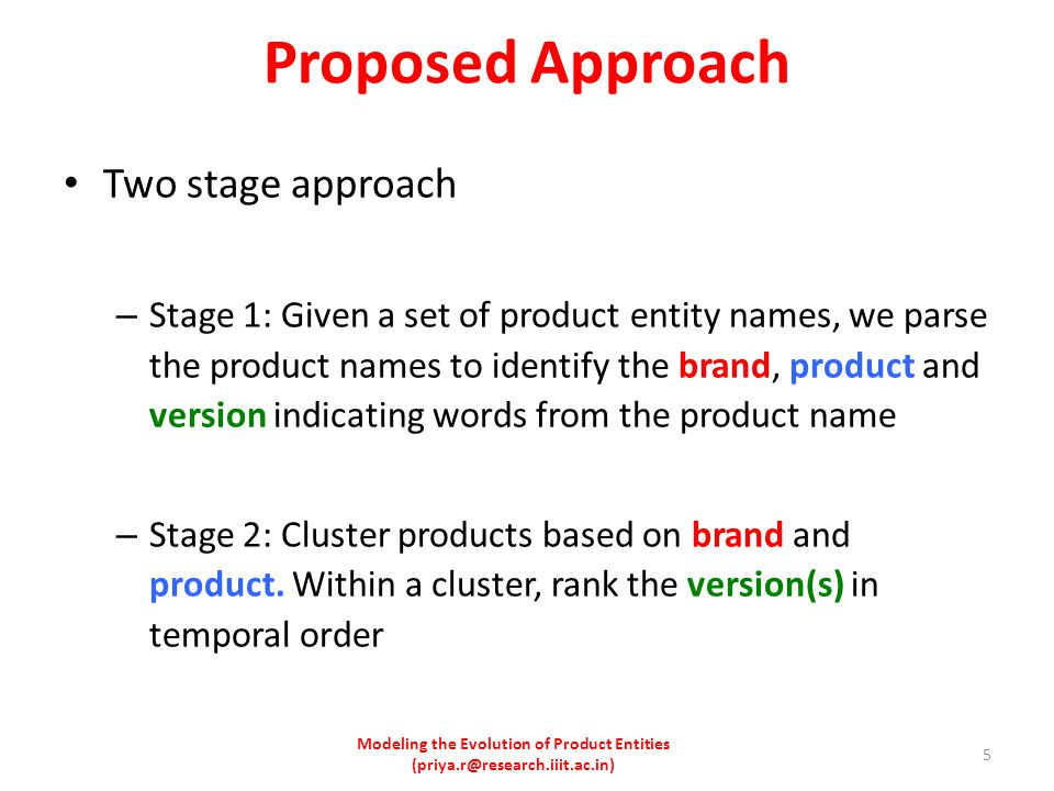 Proposed Approach Two stage approach – Stage 1: Given a set of product entity names, we parse the product names to identify the brand, product and version indicating words from the product name – Stage 2: Cluster products based on brand and product.