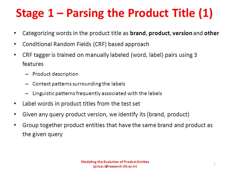 Stage 1 – Parsing the Product Title (1) Categorizing words in the product title as brand, product, version and other Conditional Random Fields (CRF) based approach CRF tagger is trained on manually labeled (word, label) pairs using 3 features – Product description – Context patterns surrounding the labels – Linguistic patterns frequently associated with the labels Label words in product titles from the test set Given any query product version, we identify its (brand, product) Group together product entities that have the same brand and product as the given query Modeling the Evolution of Product Entities (priya.r@research.iiit.ac.in) 7