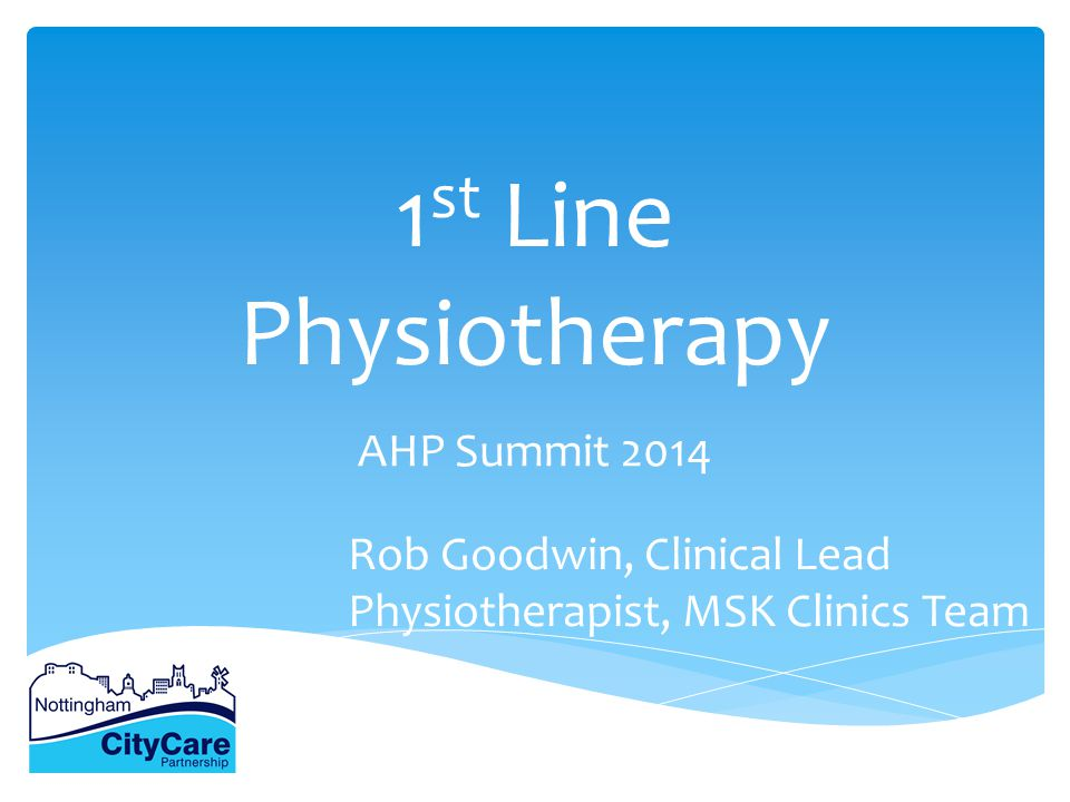 1 st Line Physiotherapy AHP Summit 2014 Rob Goodwin, Clinical Lead Physiotherapist, MSK Clinics Team