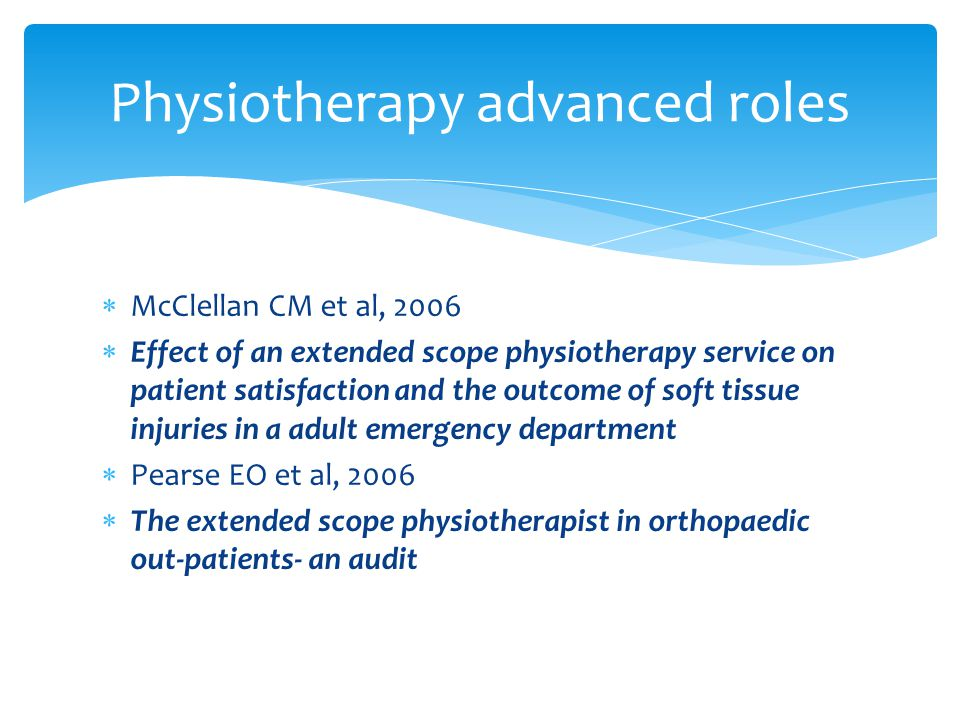  McClellan CM et al, 2006  Effect of an extended scope physiotherapy service on patient satisfaction and the outcome of soft tissue injuries in a adult emergency department  Pearse EO et al, 2006  The extended scope physiotherapist in orthopaedic out-patients- an audit Physiotherapy advanced roles
