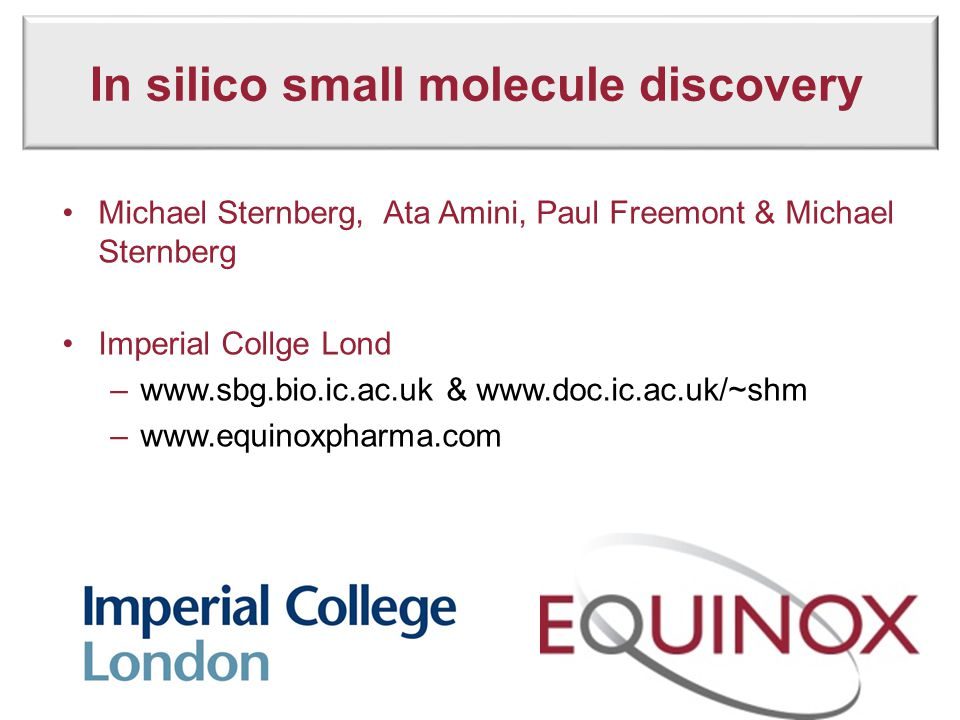 In silico small molecule discovery Michael Sternberg, Ata Amini, Paul Freemont & Michael Sternberg Imperial Collge Lond –www.sbg.bio.ic.ac.uk & www.do