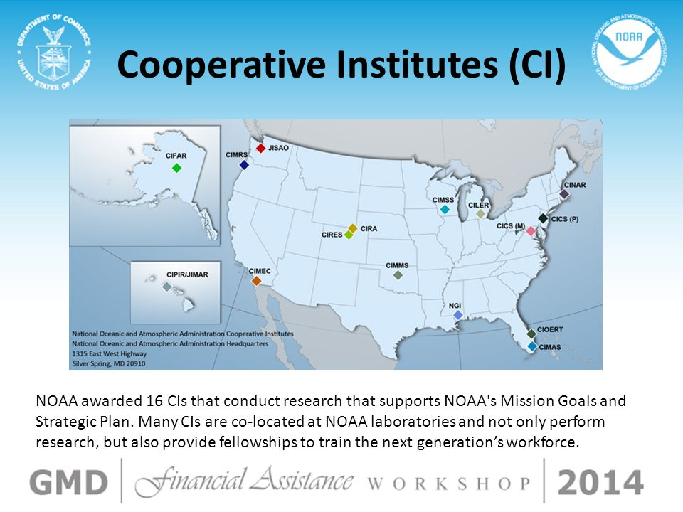 Cooperative Institutes (CI) NOAA awarded 16 CIs that conduct research that supports NOAA s Mission Goals and Strategic Plan.
