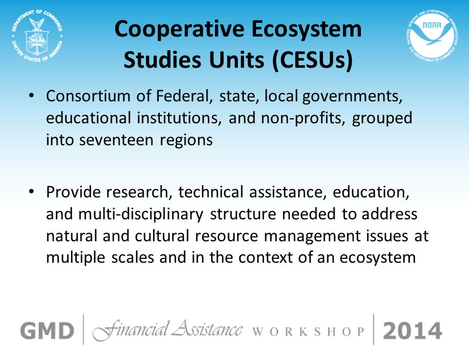 Cooperative Ecosystem Studies Units (CESUs) Consortium of Federal, state, local governments, educational institutions, and non-profits, grouped into seventeen regions Provide research, technical assistance, education, and multi-disciplinary structure needed to address natural and cultural resource management issues at multiple scales and in the context of an ecosystem