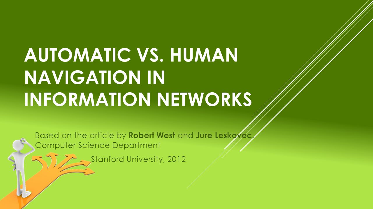 AUTOMATIC VS. HUMAN NAVIGATION IN INFORMATION NETWORKS Based on the article by Robert West and Jure Leskovec, Computer Science Department Stanford Uni