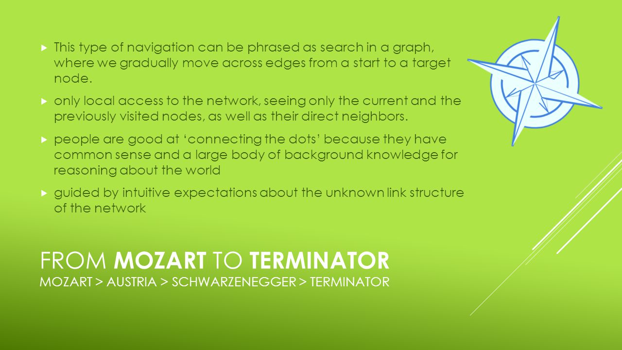 FROM MOZART TO TERMINATOR MOZART > AUSTRIA > SCHWARZENEGGER > TERMINATOR  This type of navigation can be phrased as search in a graph, where we gradually move across edges from a start to a target node.