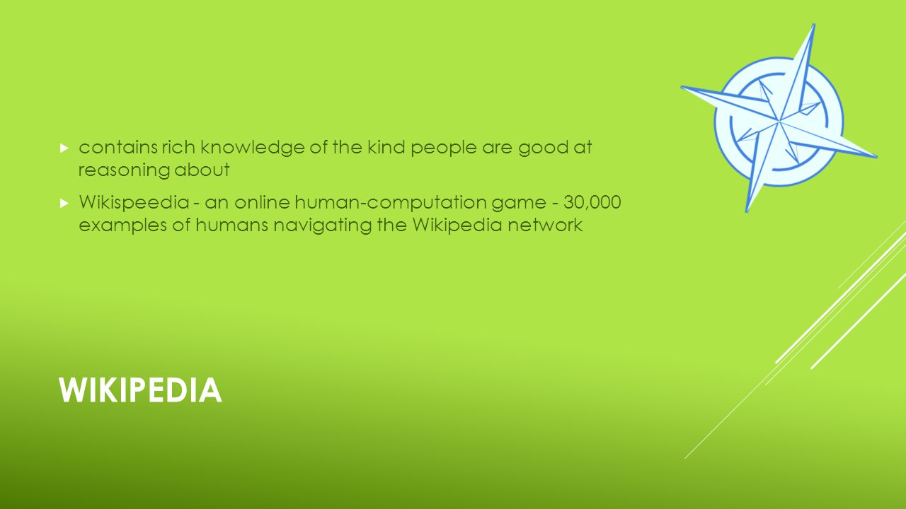 WIKIPEDIA  contains rich knowledge of the kind people are good at reasoning about  Wikispeedia - an online human-computation game - 30,000 examples of humans navigating the Wikipedia network