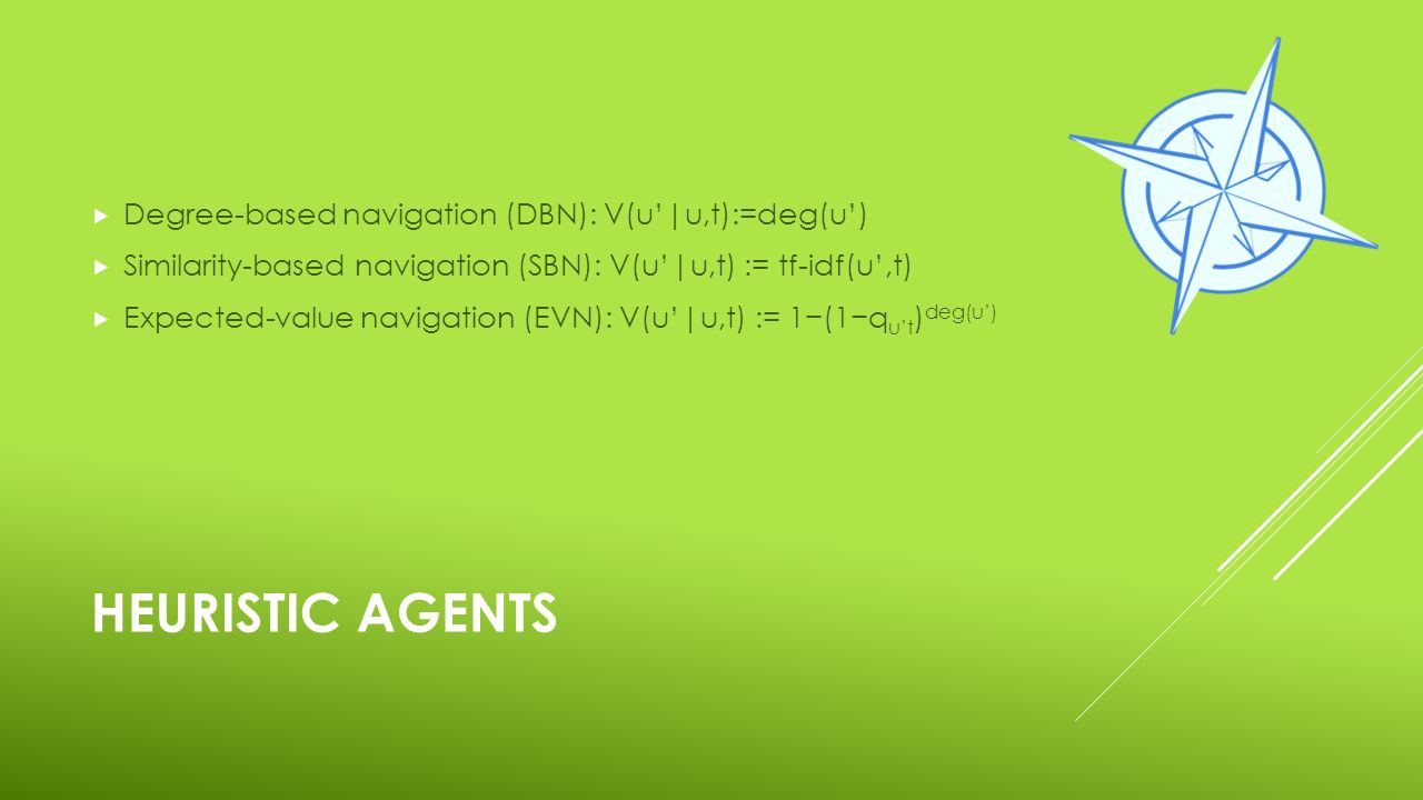 HEURISTIC AGENTS  Degree-based navigation (DBN): V(u'|u,t):=deg(u')  Similarity-based navigation (SBN): V(u'|u,t) := tf-idf(u',t)  Expected-value n