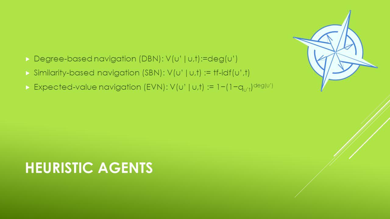 HEURISTIC AGENTS  Degree-based navigation (DBN): V(u'|u,t):=deg(u')  Similarity-based navigation (SBN): V(u'|u,t) := tf-idf(u',t)  Expected-value navigation (EVN): V(u'|u,t) := 1−(1−q u't ) deg(u')