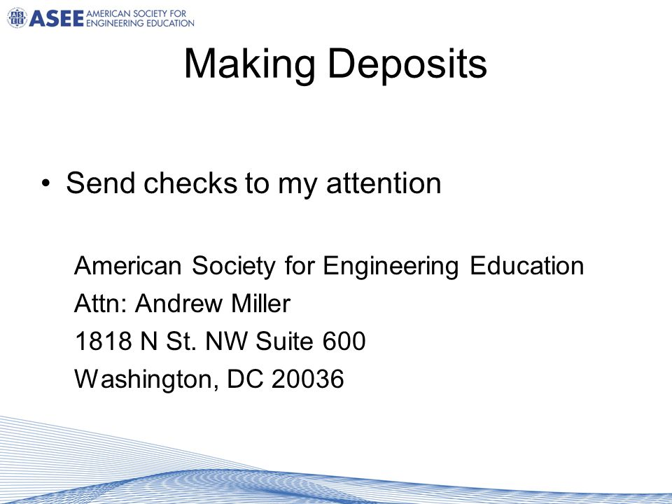 Making Deposits Send checks to my attention American Society for Engineering Education Attn: Andrew Miller 1818 N St.