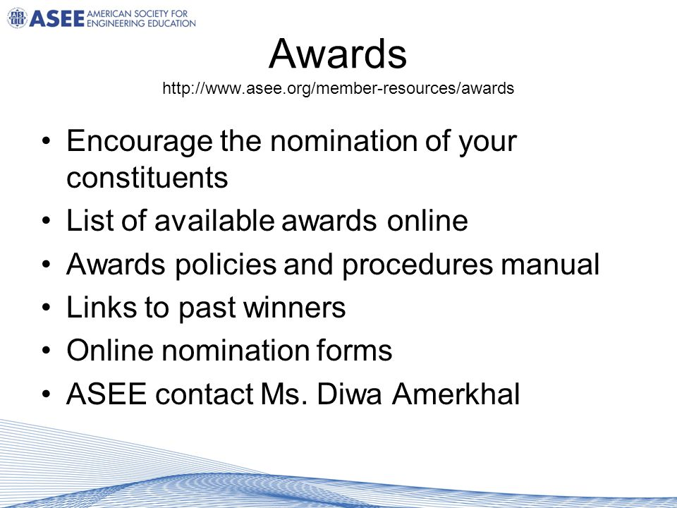 Awards http://www.asee.org/member-resources/awards Encourage the nomination of your constituents List of available awards online Awards policies and procedures manual Links to past winners Online nomination forms ASEE contact Ms.