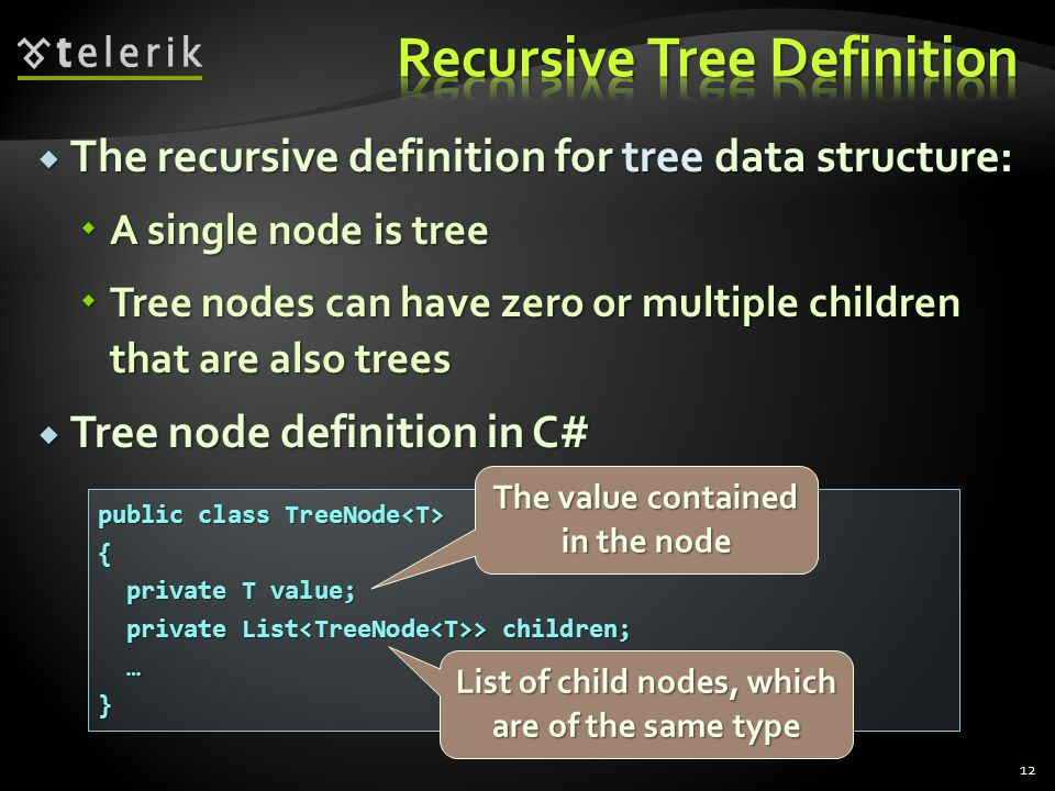  The recursive definition for tree data structure:  A single node is tree  Tree nodes can have zero or multiple children that are also trees  Tree node definition in C# 12 public class TreeNode public class TreeNode { private T value; private T value; private List > children; private List > children; …} The value contained in the node List of child nodes, which are of the same type
