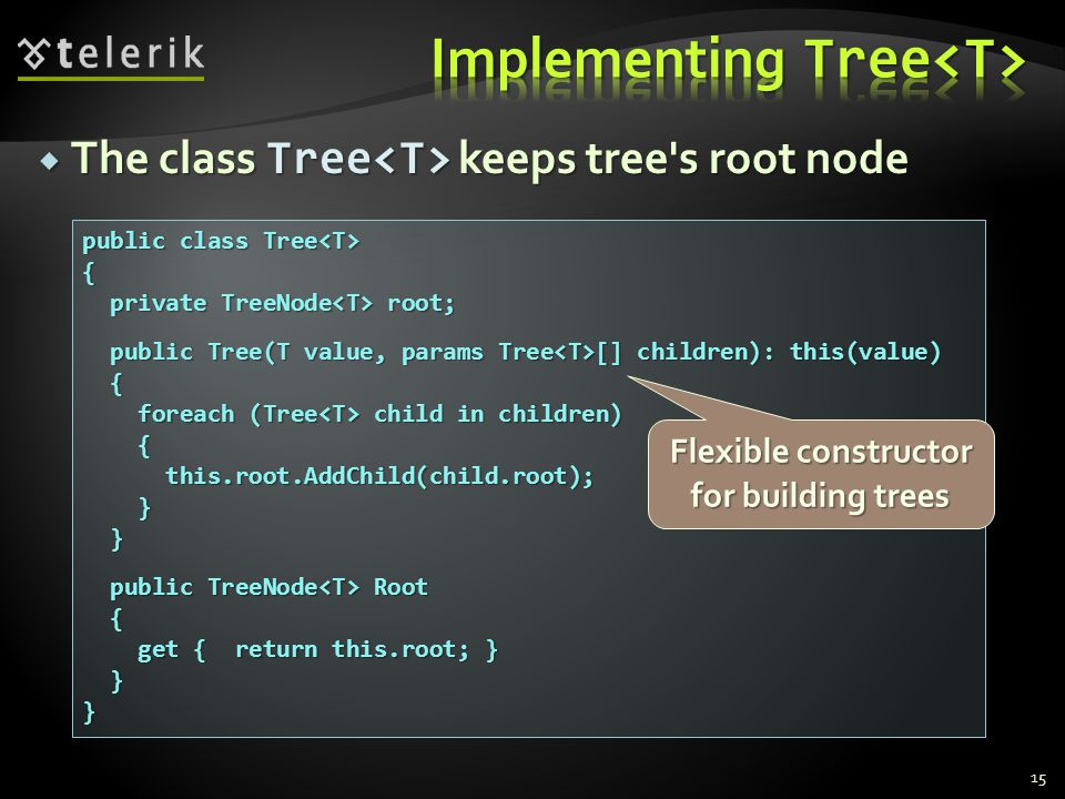  The class Tree keeps tree s root node 15 public class Tree public class Tree { private TreeNode root; private TreeNode root; public Tree(T value, params Tree [] children): this(value) public Tree(T value, params Tree [] children): this(value) { foreach (Tree child in children) foreach (Tree child in children) { this.root.AddChild(child.root); this.root.AddChild(child.root); } } public TreeNode Root public TreeNode Root { get { return this.root; } get { return this.root; } }} Flexible constructor for building trees
