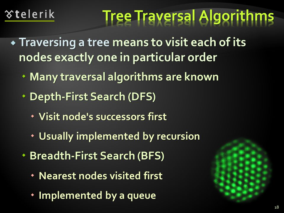  Traversing a tree means to visit each of its nodes exactly one in particular order  Many traversal algorithms are known  Depth-First Search (DFS)  Visit node s successors first  Usually implemented by recursion  Breadth-First Search (BFS)  Nearest nodes visited first  Implemented by a queue 18