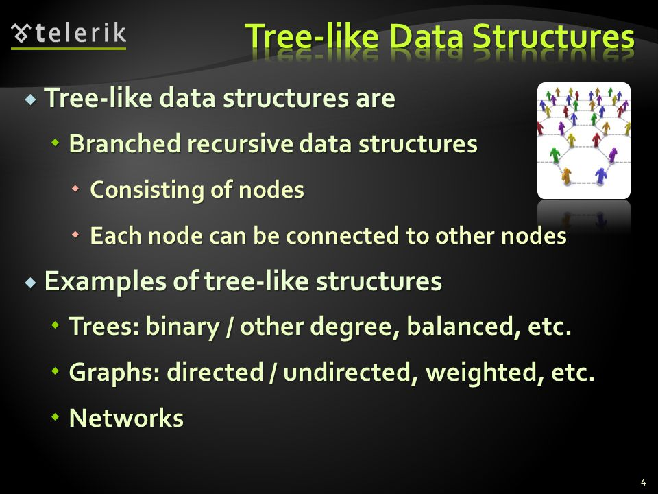  Tree-like data structures are  Branched recursive data structures  Consisting of nodes  Each node can be connected to other nodes  Examples of tree-like structures  Trees: binary / other degree, balanced, etc.