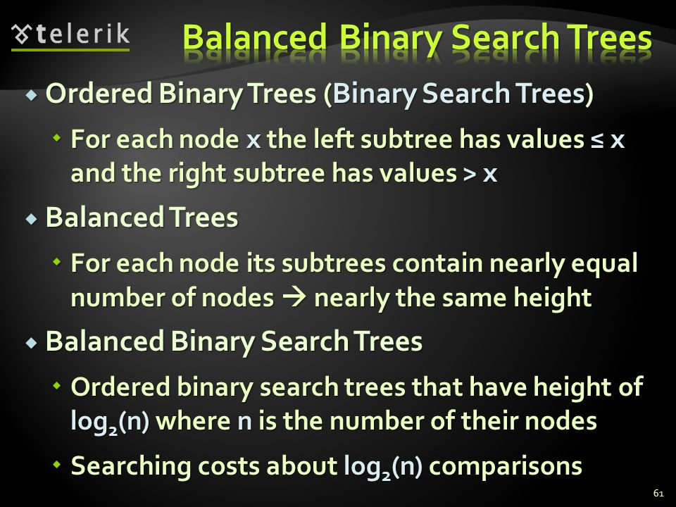  Ordered Binary Trees (Binary Search Trees)  For each node x the left subtree has values ≤ x and the right subtree has values > x  Balanced Trees  For each node its subtrees contain nearly equal number of nodes  nearly the same height  Balanced Binary Search Trees  Ordered binary search trees that have height of log 2 (n) where n is the number of their nodes  Searching costs about log 2 (n) comparisons 61