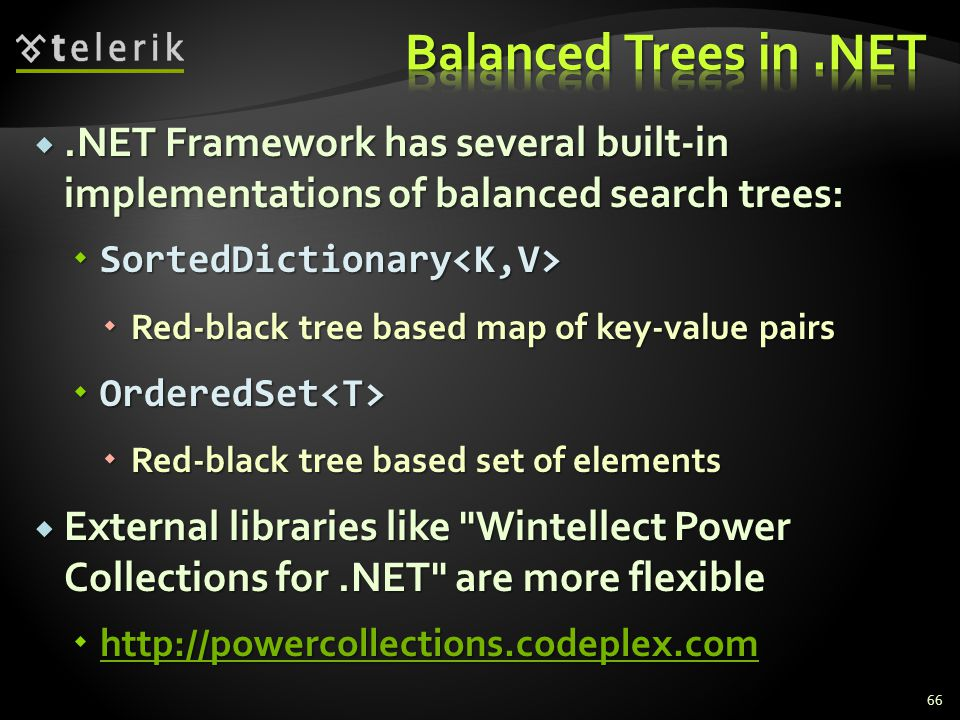 .NET Framework has several built-in implementations of balanced search trees:  SortedDictionary  SortedDictionary  Red-black tree based map of key-value pairs  OrderedSet  OrderedSet  Red-black tree based set of elements  External libraries like Wintellect Power Collections for.NET are more flexible  http://powercollections.codeplex.com http://powercollections.codeplex.com 66