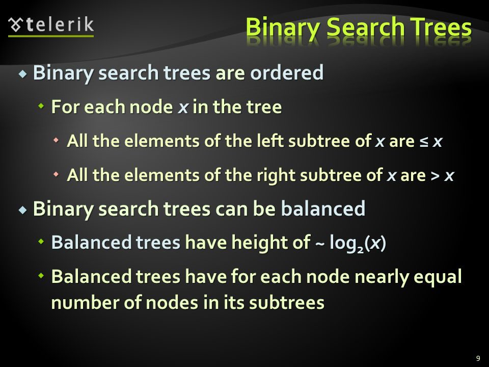  Binary search trees are ordered  For each node x in the tree  All the elements of the left subtree of x are ≤ x  All the elements of the right subtree of x are > x  Binary search trees can be balanced  Balanced trees have height of ~ log 2 (x)  Balanced trees have for each node nearly equal number of nodes in its subtrees 9