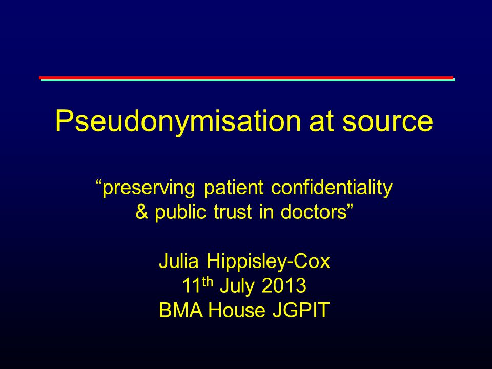 Pseudonymisation at source preserving patient confidentiality & public trust in doctors Julia Hippisley-Cox 11 th July 2013 BMA House JGPIT