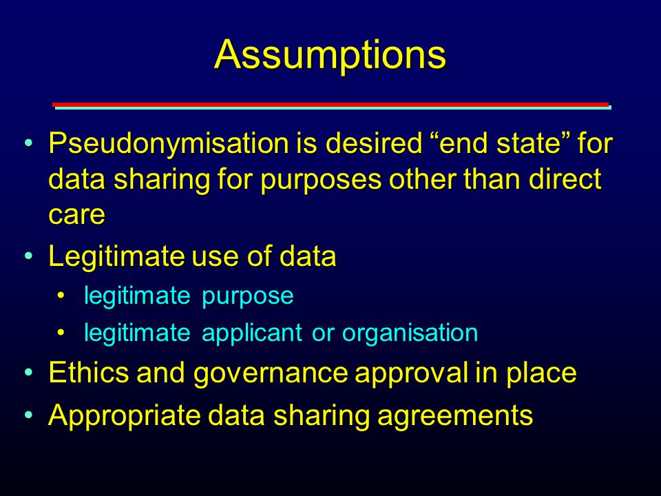 Assumptions Pseudonymisation is desired end state for data sharing for purposes other than direct carePseudonymisation is desired end state for data sharing for purposes other than direct care Legitimate use of dataLegitimate use of data legitimate purpose legitimate purpose legitimate applicant or organisation legitimate applicant or organisation Ethics and governance approval in placeEthics and governance approval in place Appropriate data sharing agreementsAppropriate data sharing agreements