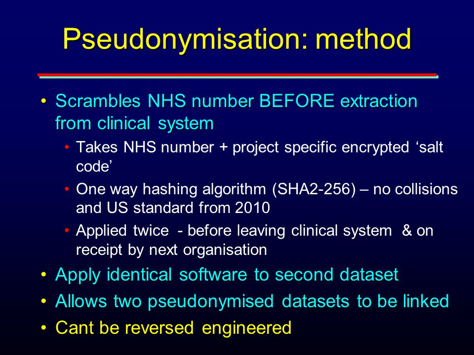 Pseudonymisation: method Scrambles NHS number BEFORE extraction from clinical systemScrambles NHS number BEFORE extraction from clinical system Takes NHS number + project specific encrypted 'salt code' One way hashing algorithm (SHA2-256) – no collisions and US standard from 2010 Applied twice - before leaving clinical system & on receipt by next organisation Apply identical software to second datasetApply identical software to second dataset Allows two pseudonymised datasets to be linkedAllows two pseudonymised datasets to be linked Cant be reversed engineeredCant be reversed engineered