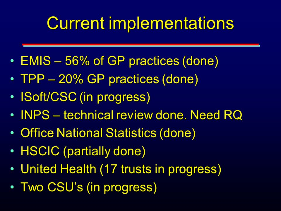 Current implementations EMIS – 56% of GP practices (done)EMIS – 56% of GP practices (done) TPP – 20% GP practices (done)TPP – 20% GP practices (done) ISoft/CSC (in progress)ISoft/CSC (in progress) INPS – technical review done.
