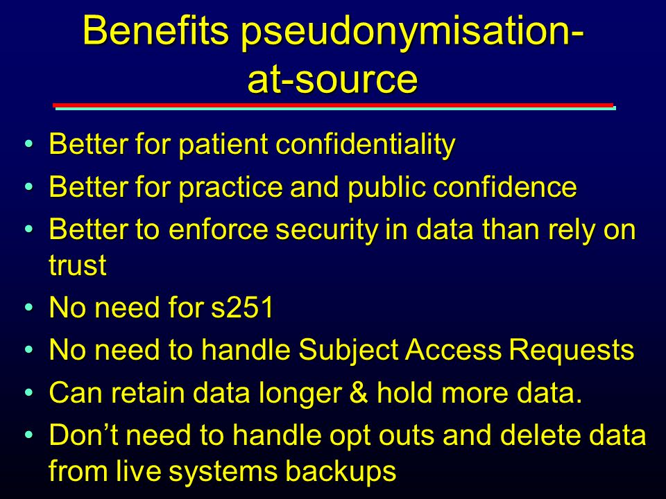 Benefits pseudonymisation- at-source Better for patient confidentialityBetter for patient confidentiality Better for practice and public confidenceBetter for practice and public confidence Better to enforce security in data than rely on trustBetter to enforce security in data than rely on trust No need for s251No need for s251 No need to handle Subject Access RequestsNo need to handle Subject Access Requests Can retain data longer & hold more data.Can retain data longer & hold more data.