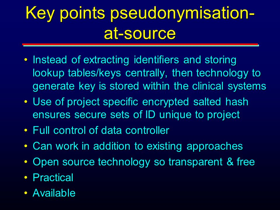 Key points pseudonymisation- at-source Instead of extracting identifiers and storing lookup tables/keys centrally, then technology to generate key is stored within the clinical systemsInstead of extracting identifiers and storing lookup tables/keys centrally, then technology to generate key is stored within the clinical systems Use of project specific encrypted salted hash ensures secure sets of ID unique to projectUse of project specific encrypted salted hash ensures secure sets of ID unique to project Full control of data controllerFull control of data controller Can work in addition to existing approachesCan work in addition to existing approaches Open source technology so transparent & freeOpen source technology so transparent & free PracticalPractical AvailableAvailable