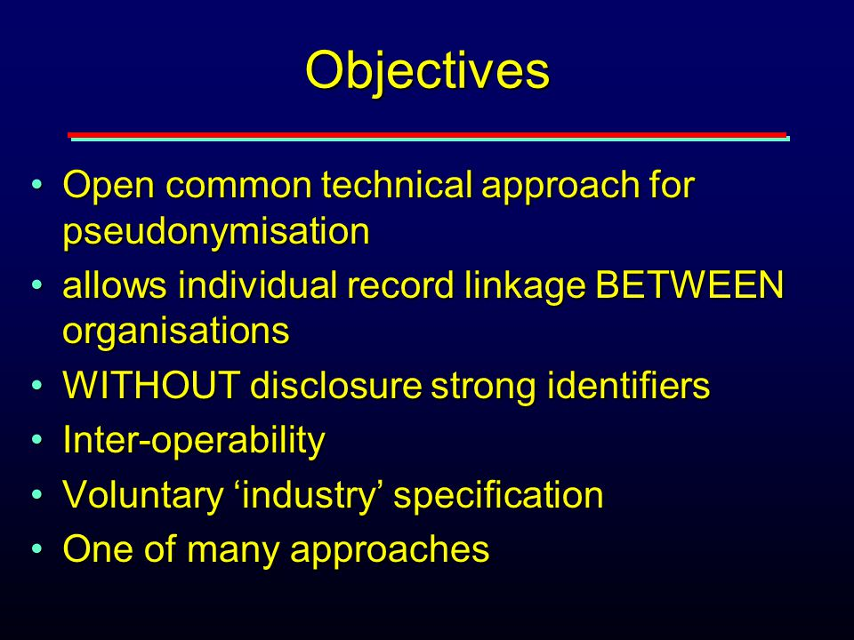 Objectives Open common technical approach for pseudonymisationOpen common technical approach for pseudonymisation allows individual record linkage BETWEEN organisationsallows individual record linkage BETWEEN organisations WITHOUT disclosure strong identifiersWITHOUT disclosure strong identifiers Inter-operabilityInter-operability Voluntary 'industry' specificationVoluntary 'industry' specification One of many approachesOne of many approaches