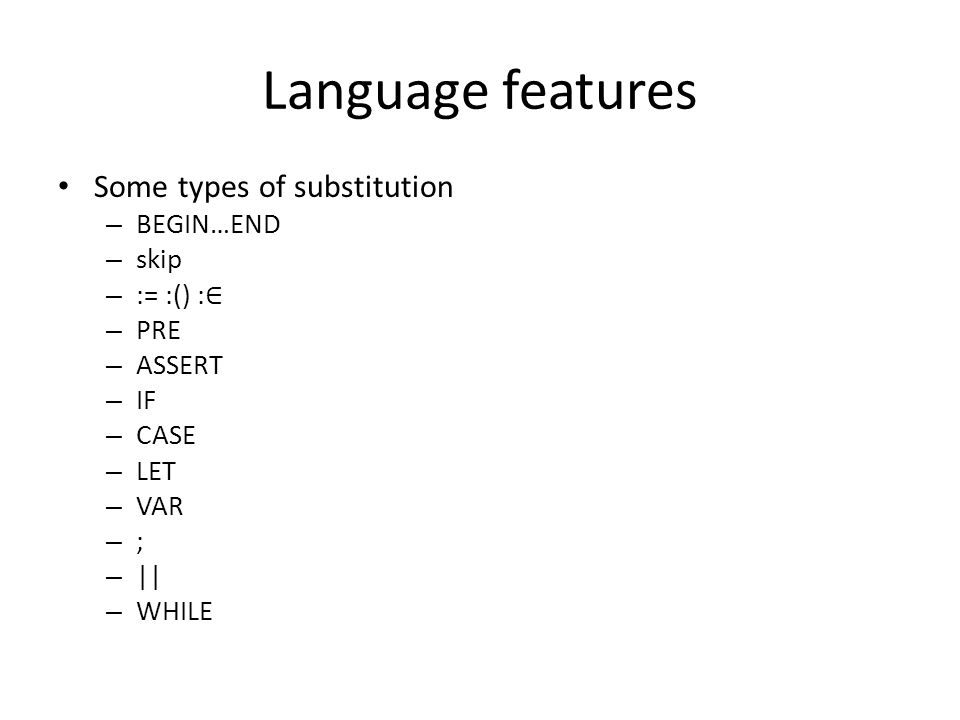 Language features Some types of substitution – BEGIN…END – skip – := :() : ∈ – PRE – ASSERT – IF – CASE – LET – VAR – ; – || – WHILE