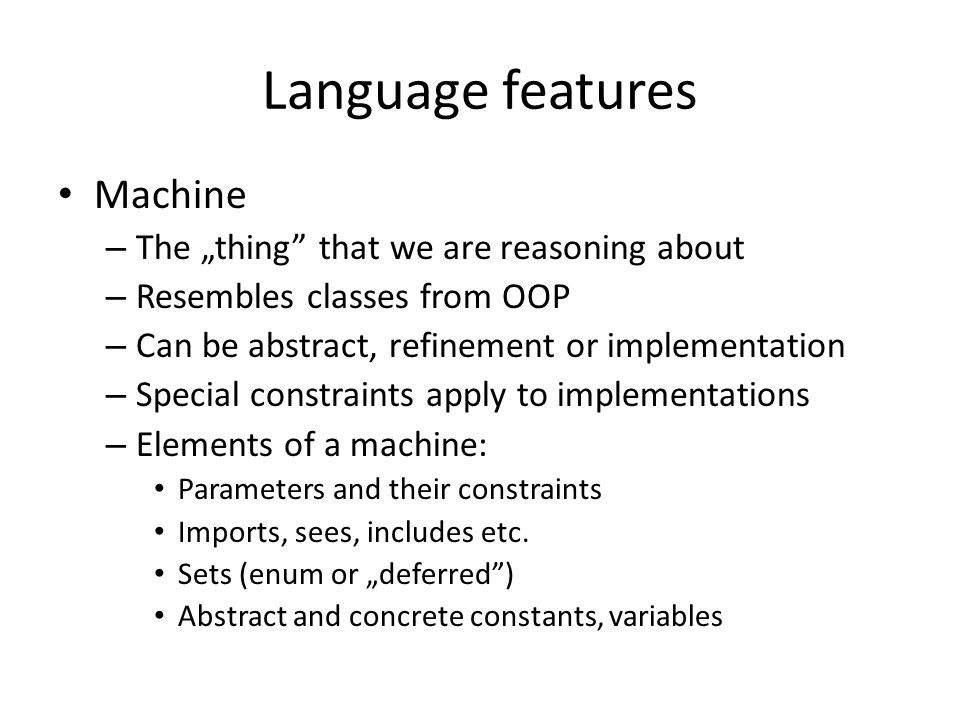 """Language features Machine – The """"thing"""" that we are reasoning about – Resembles classes from OOP – Can be abstract, refinement or implementation – Spe"""