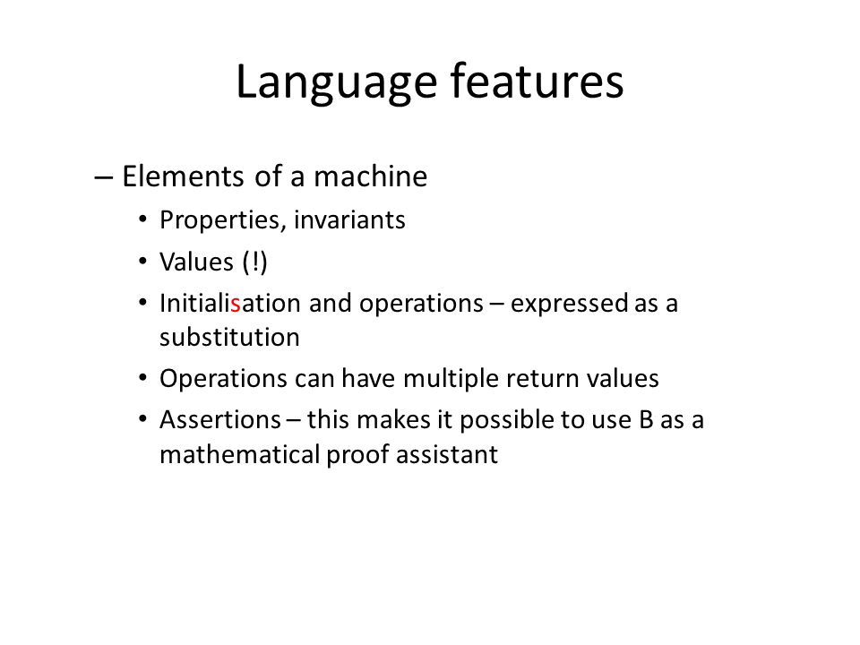 Language features – Elements of a machine Properties, invariants Values (!) Initialisation and operations – expressed as a substitution Operations can have multiple return values Assertions – this makes it possible to use B as a mathematical proof assistant