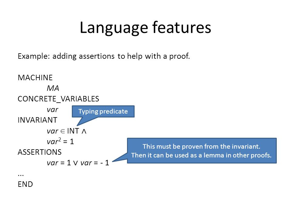 Language features Example: adding assertions to help with a proof. MACHINE MA CONCRETE_VARIABLES var INVARIANT var ∈ INT ⋀ var 2 = 1 ASSERTIONS var =