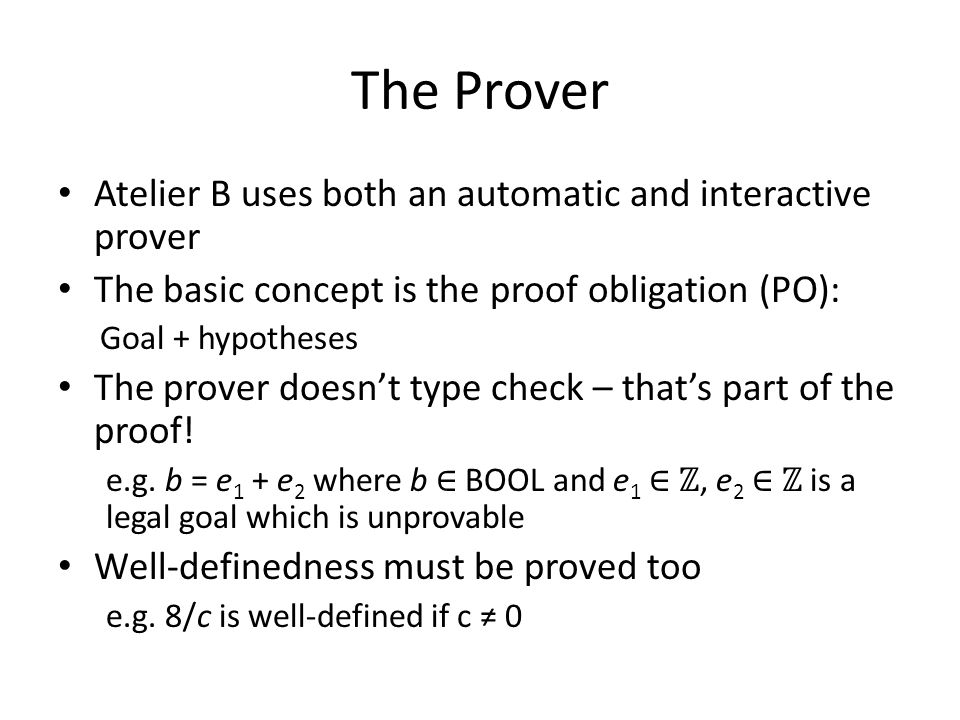 The Prover Atelier B uses both an automatic and interactive prover The basic concept is the proof obligation (PO): Goal + hypotheses The prover doesn't type check – that's part of the proof.